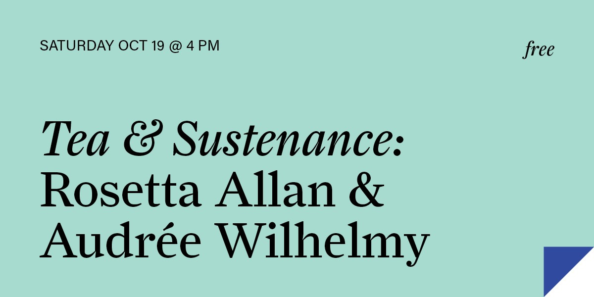 Tea & Sustenance: Rosetta Allan & Audrée Wilhelmy